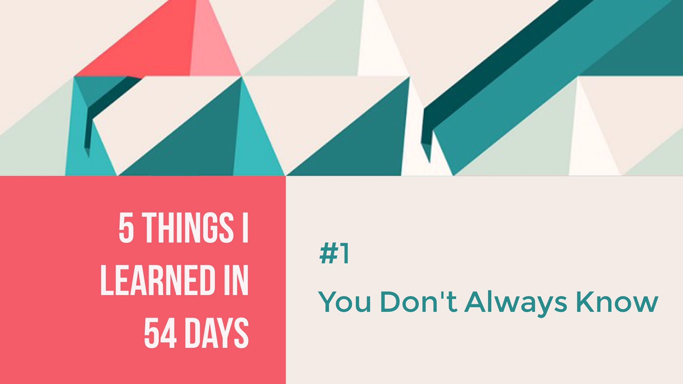 5 Things I Learned In 54 Days: #1 You Don't Always Know